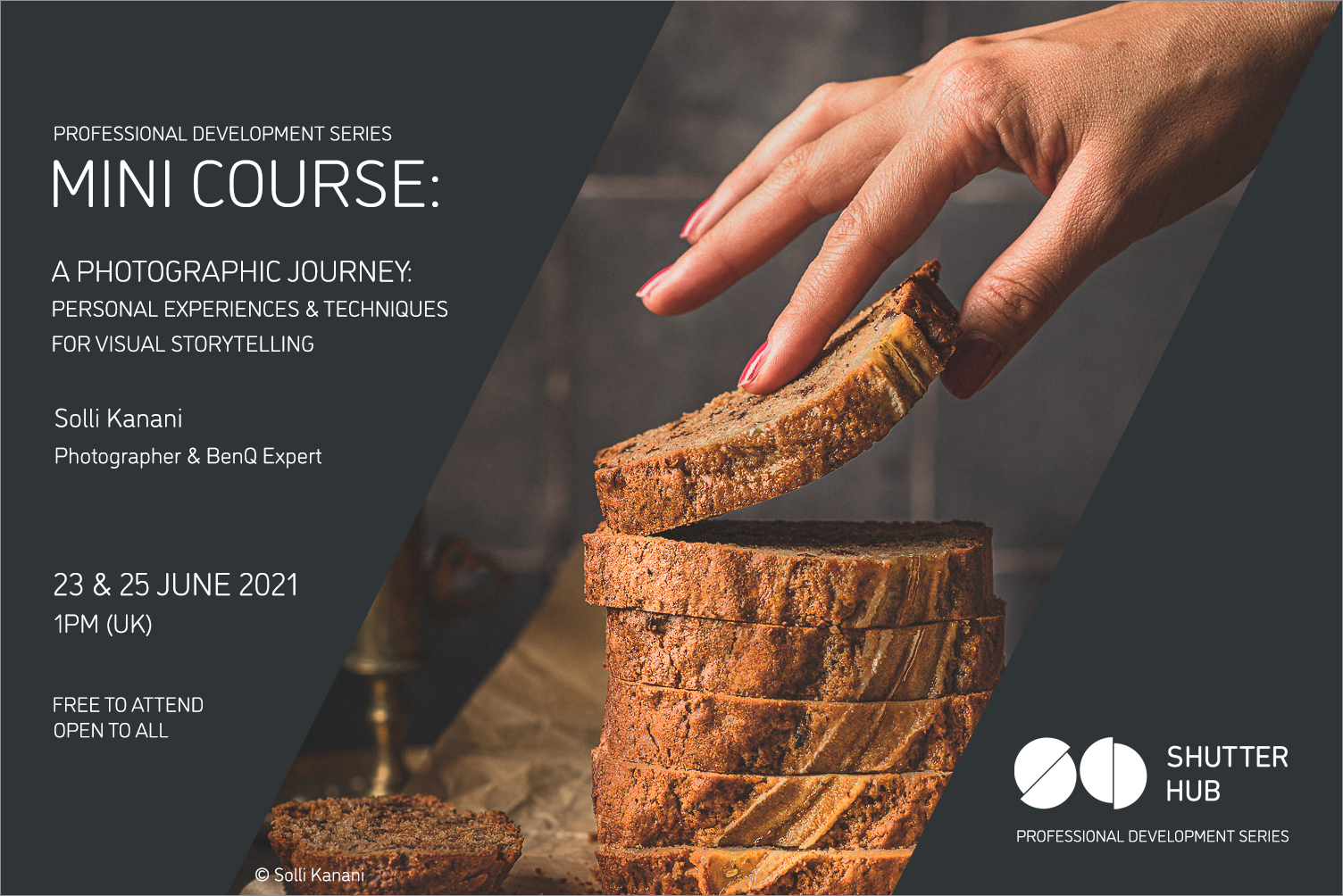 Graphic with the words 'Professional Development Series, MINI COURSE: A Photographic Journey: Personal Experiences & techniques for visual storytelling, Solli Kanani, Photographer & BenQ Expert, 23 & 25 June 2021, 1pm (UK), Free to attend, open to all' A photograph of a hand picking up a slice of a cut loaf is shown, with '© Solli Kanani' below, and the Shutter Hub logo is at the bottom right with 'Professional Development Series' written below.