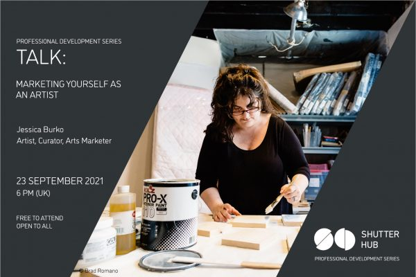 Graphic with the words 'Professional Development Series, TALK: MARKETING YOURSELF AS AN ARTIST, Jessica Burko, Artist, Curator, Arts Marketer, 23 September 2021, 6pm (UK), Free to attend, open to all' A photograph of Jessica, a woman with dark hair, glasses and a dark top, painting in a studio, is shown, with '© Brad Romano' below, and the Shutter Hub logo is at the bottom right with 'Professional Development Series' written below.