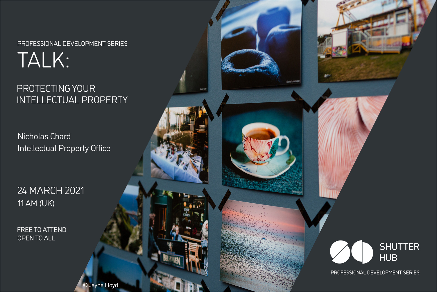 Graphic with an image of photographs displayed on a blue wall, between two grey panels with text reading: 'Professional Development Series, TALK: PROTECTING YOUR INTELLECTUAL PROPERTY, Nicholas Chard, Intellectual Property Office, 24 march 2021, 11am (UK), Free to attend, open to all', and to the right 'Shutter Hub Professional Development Series'