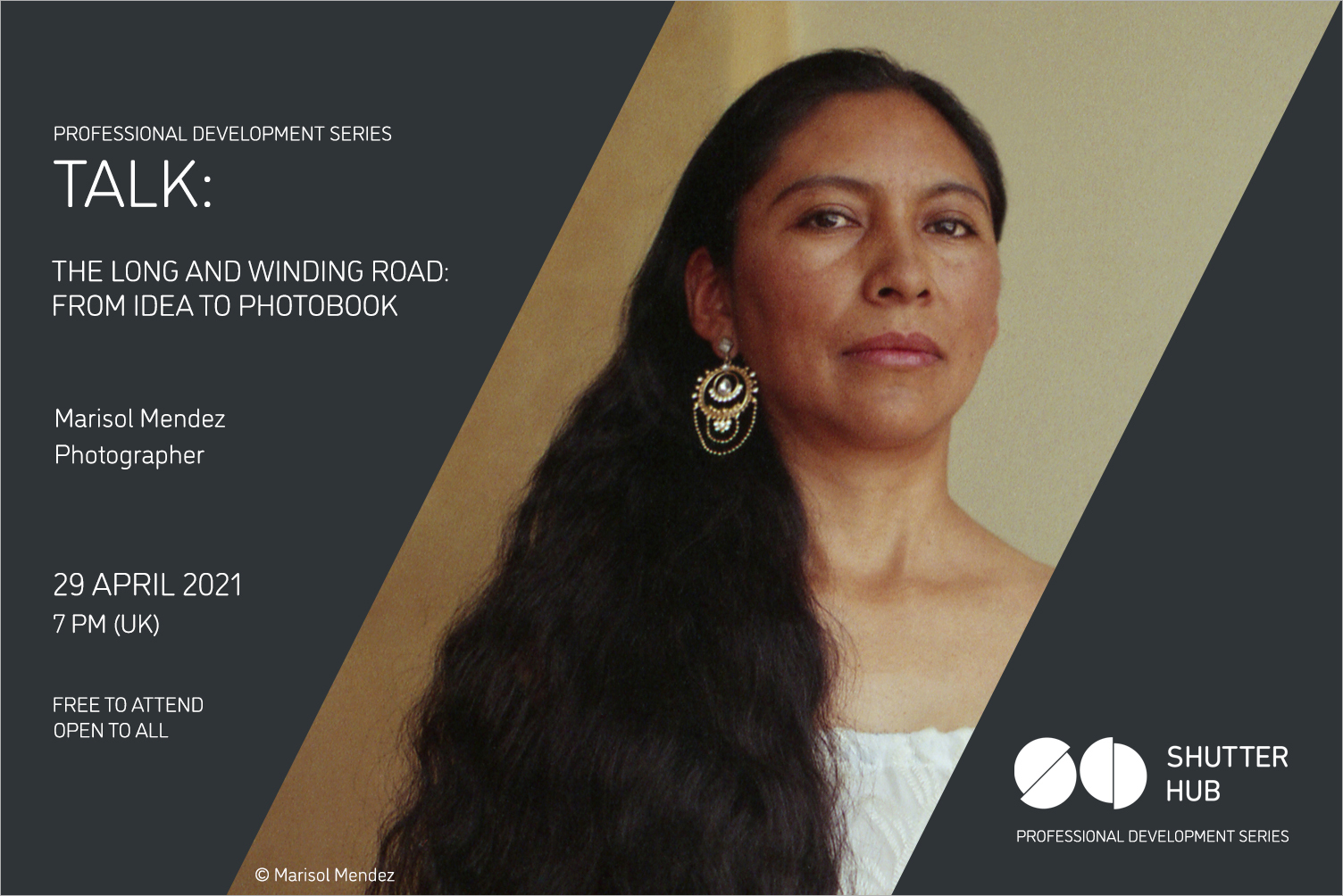 Graphic with the words 'Professional Development Series, TALK:, The long and winding road: from idea to photobook, Marisol Mendez, Photographer, 29 April 2021, 7pm (UK), Free to attend, open to all' A portrait of a woman looking at the camera, wearing an ornate earring and with long wavy dark hair is in the centre, with '© Marisol Mendez' below, and the Shutter Hub logo is at the bottom right with 'Professional Development Series' written below.